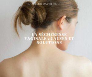 LA SÉCHERESSE VAGINALE ; CAUSES ET SOLUTIONS - Dr Finci